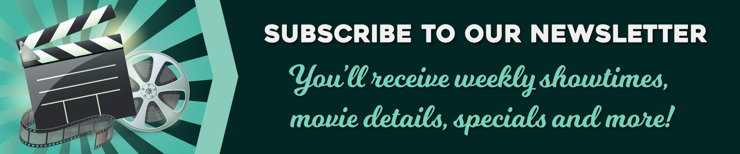 subscribe to our newsletter for weekly showtimes, movie details, specials and more!